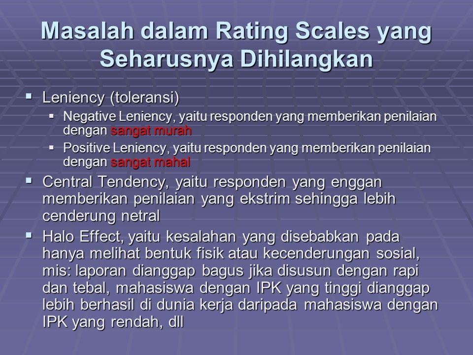 Masalah dalam Rating Scales yang Seharusnya Dihilangkan  Leniency (toleransi)  Negative Leniency, yaitu responden yang memberikan penilaian dengan s