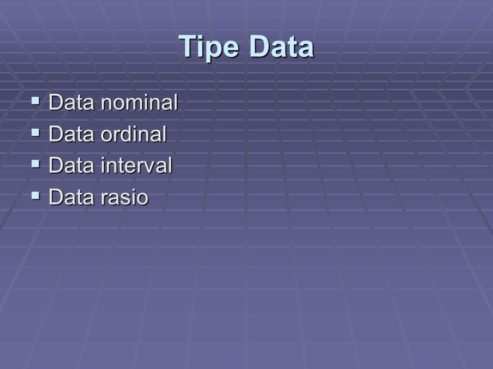 Tipe Data  Data nominal  Data ordinal  Data interval  Data rasio