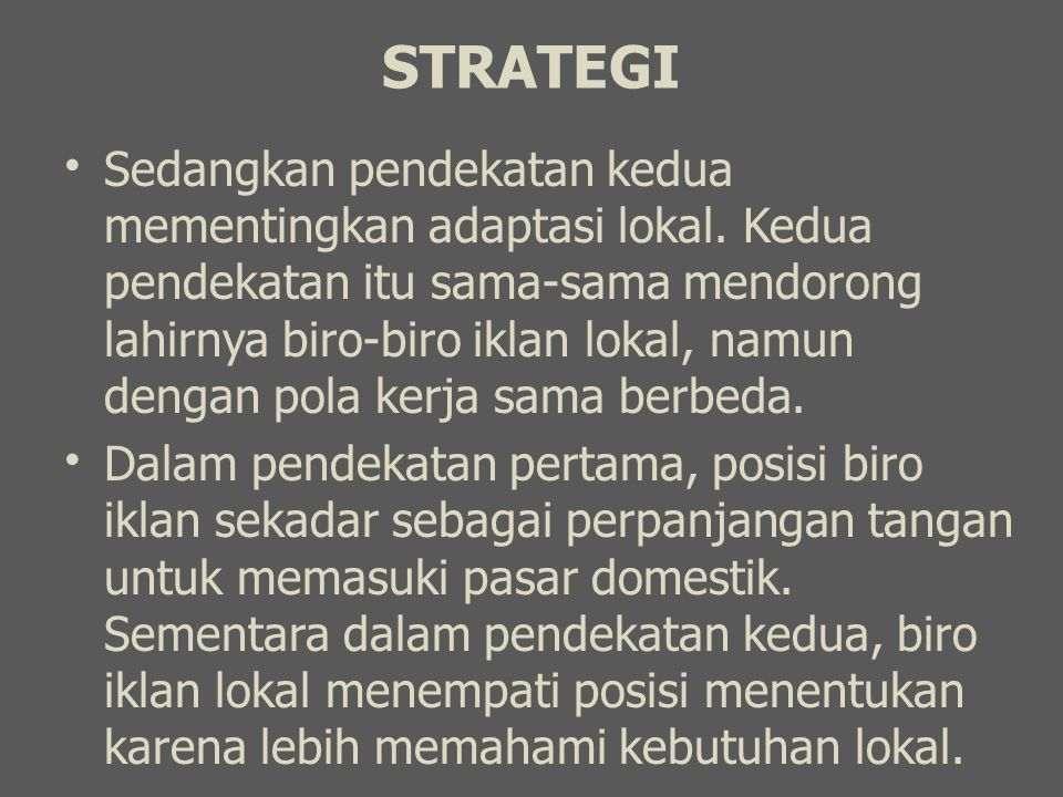 STRATEGI Sedangkan pendekatan kedua mementingkan adaptasi lokal. Kedua pendekatan itu sama-sama mendorong lahirnya biro-biro iklan lokal, namun dengan