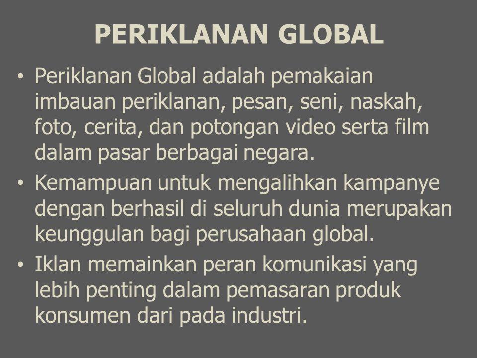 PERIKLANAN GLOBAL Periklanan Global adalah pemakaian imbauan periklanan, pesan, seni, naskah, foto, cerita, dan potongan video serta film dalam pasar