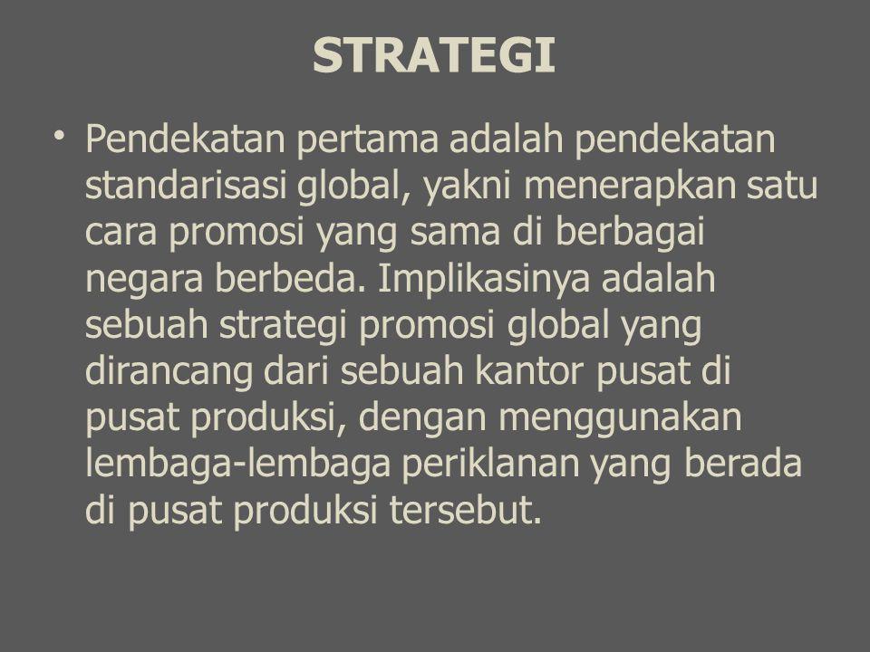STRATEGI Pendekatan pertama adalah pendekatan standarisasi global, yakni menerapkan satu cara promosi yang sama di berbagai negara berbeda. Implikasin