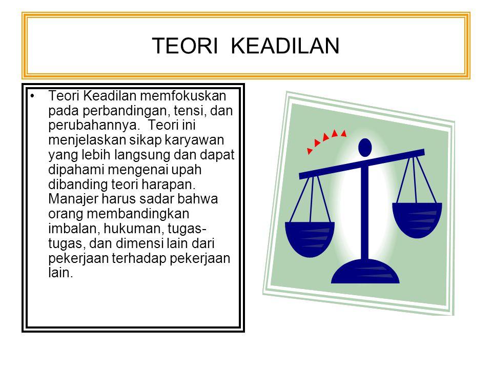 TEORI KEADILAN Teori Keadilan memfokuskan pada perbandingan, tensi, dan perubahannya. Teori ini menjelaskan sikap karyawan yang lebih langsung dan dap