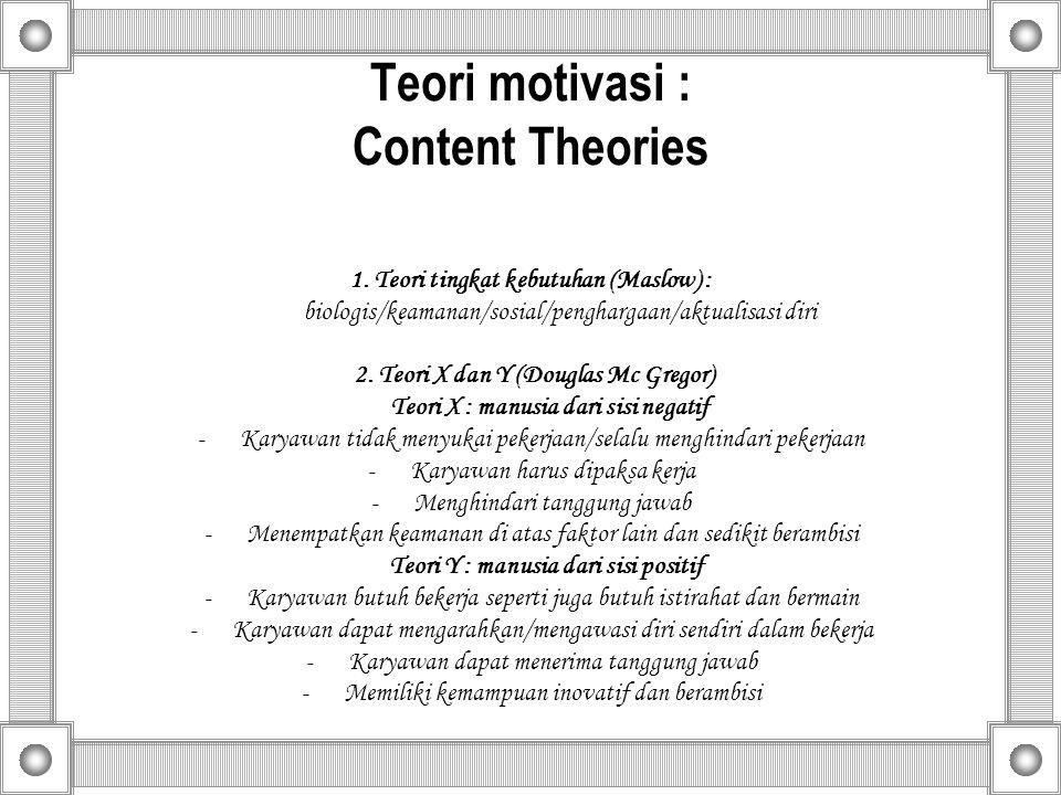 Teori motivasi : Content Theories 1. Teori tingkat kebutuhan (Maslow) : biologis/keamanan/sosial/penghargaan/aktualisasi diri 2. Teori X dan Y (Dougla
