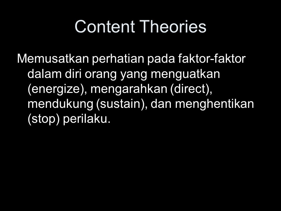 Content Theories Memusatkan perhatian pada faktor-faktor dalam diri orang yang menguatkan (energize), mengarahkan (direct), mendukung (sustain), dan m