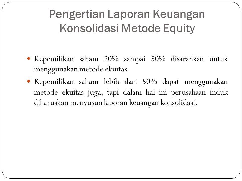 Pengertian Laporan Keuangan Konsolidasi Metode Equity Kepemilikan saham 20% sampai 50% disarankan untuk menggunakan metode ekuitas. Kepemilikan saham