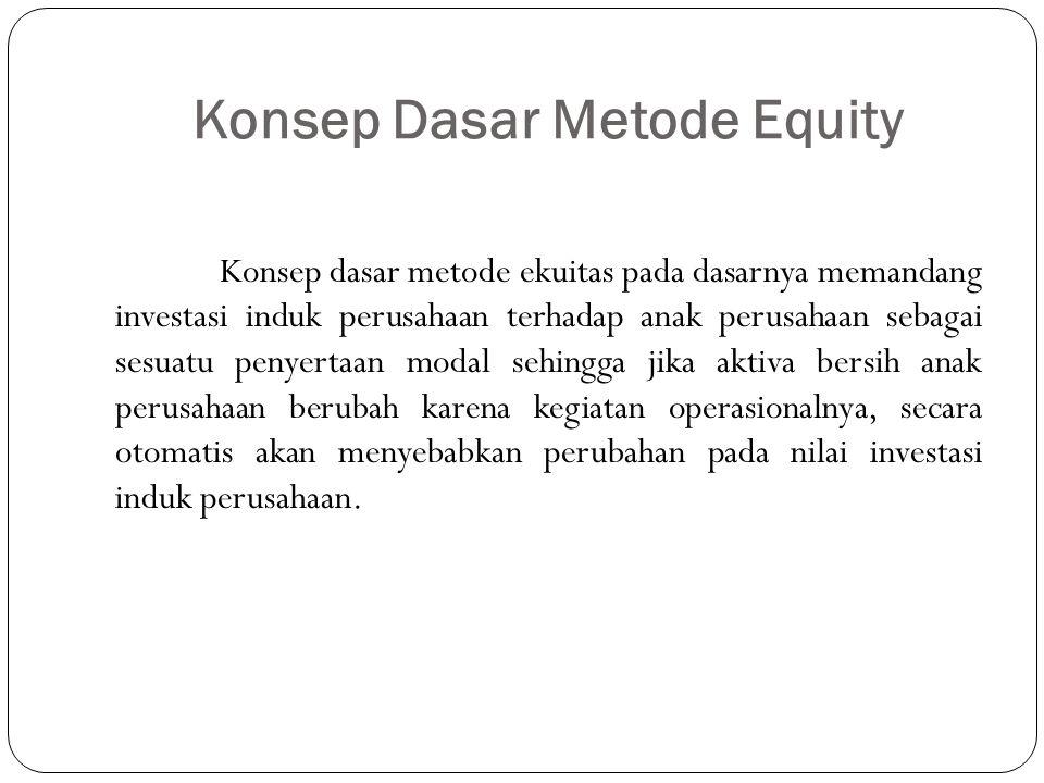 Konsep Dasar Metode Equity Konsep dasar metode ekuitas pada dasarnya memandang investasi induk perusahaan terhadap anak perusahaan sebagai sesuatu pen