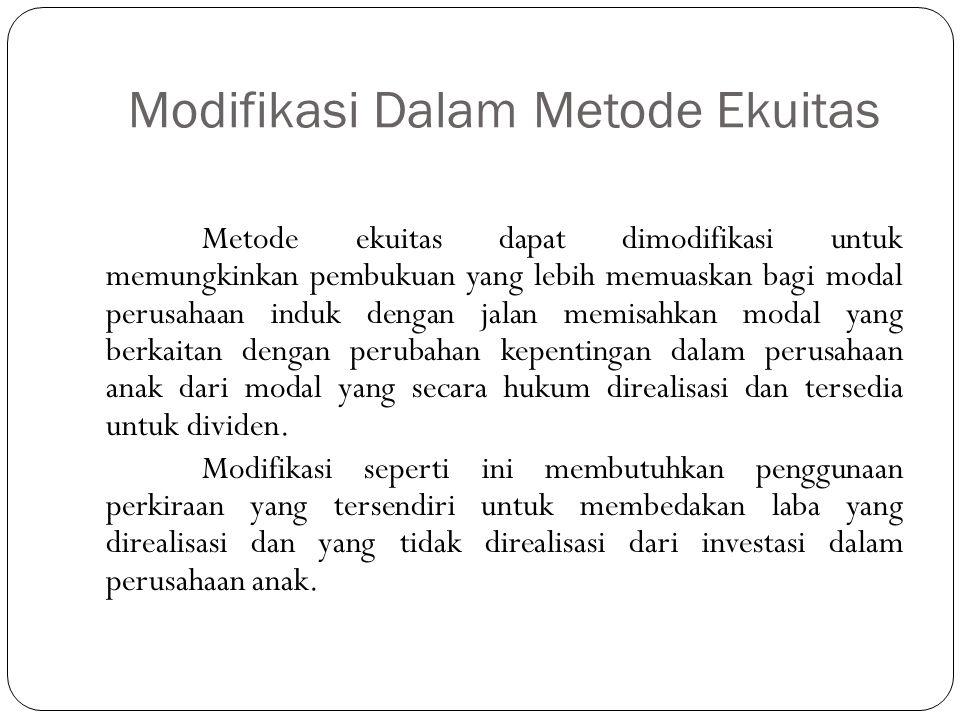 Modifikasi Dalam Metode Ekuitas Metode ekuitas dapat dimodifikasi untuk memungkinkan pembukuan yang lebih memuaskan bagi modal perusahaan induk dengan