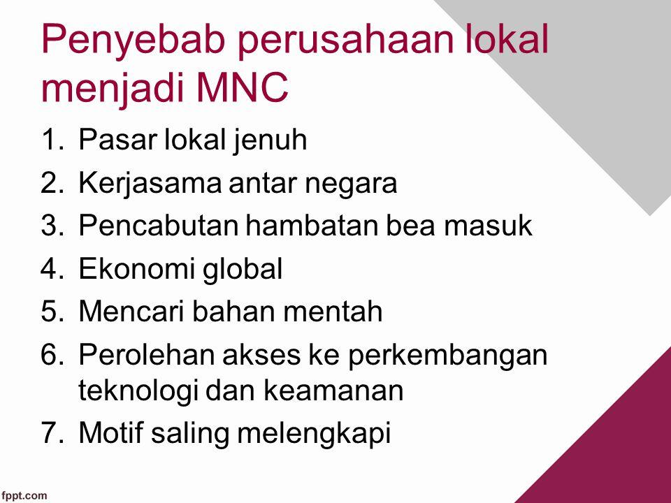 Penyebab perusahaan lokal menjadi MNC 1.Pasar lokal jenuh 2.Kerjasama antar negara 3.Pencabutan hambatan bea masuk 4.Ekonomi global 5.Mencari bahan me