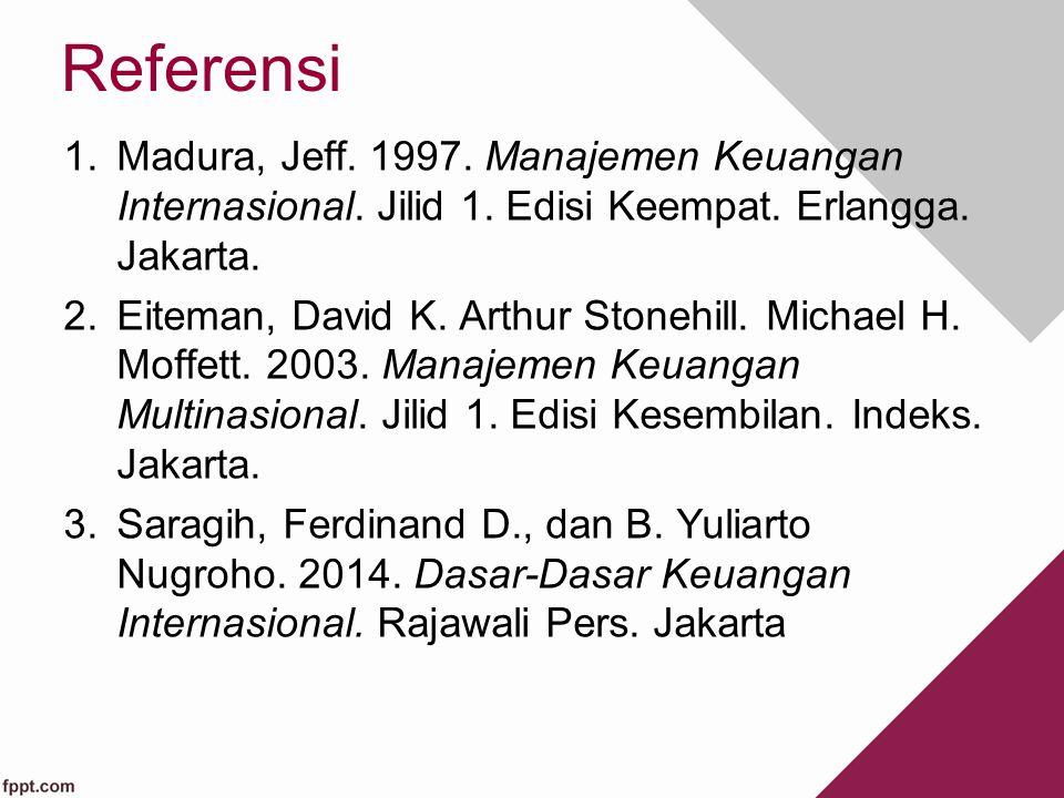 Referensi 1.Madura, Jeff. 1997. Manajemen Keuangan Internasional. Jilid 1. Edisi Keempat. Erlangga. Jakarta. 2.Eiteman, David K. Arthur Stonehill. Mic