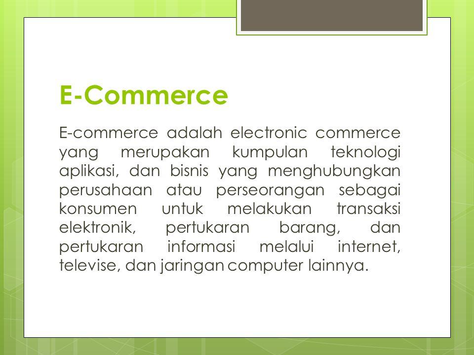 E-Commerce E-commerce adalah electronic commerce yang merupakan kumpulan teknologi aplikasi, dan bisnis yang menghubungkan perusahaan atau perseorangan sebagai konsumen untuk melakukan transaksi elektronik, pertukaran barang, dan pertukaran informasi melalui internet, televise, dan jaringan computer lainnya.