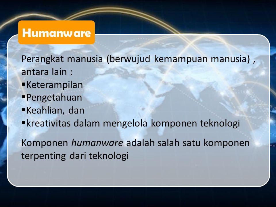 Humanware Perangkat manusia (berwujud kemampuan manusia), antara lain :  Keterampilan  Pengetahuan  Keahlian, dan  kreativitas dalam mengelola kom