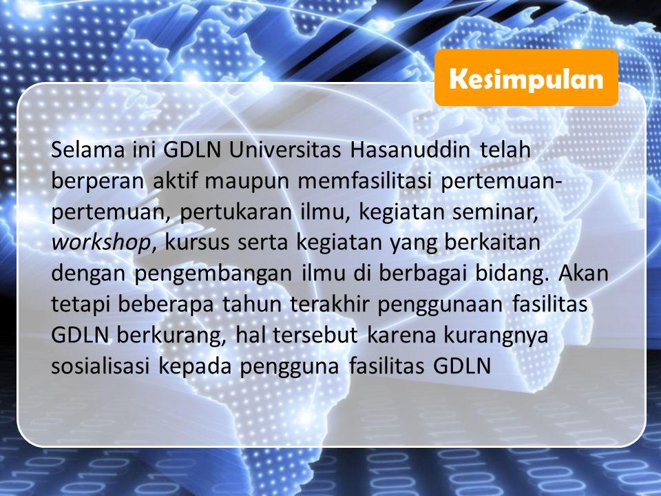 Kesimpulan Selama ini GDLN Universitas Hasanuddin telah berperan aktif maupun memfasilitasi pertemuan- pertemuan, pertukaran ilmu, kegiatan seminar, w