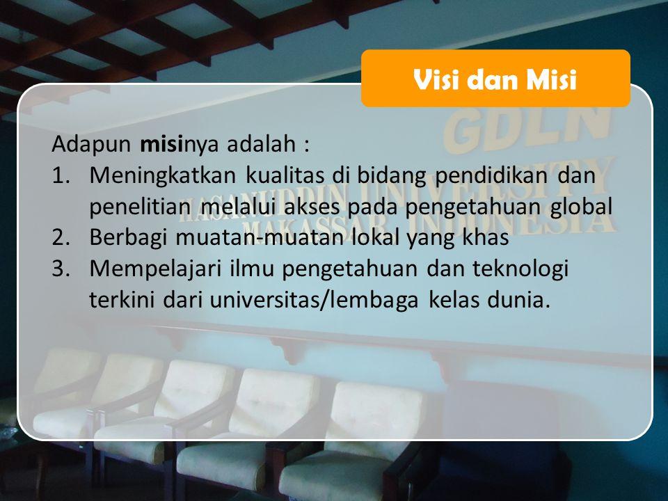 Visi dan Misi Adapun misinya adalah : 1.Meningkatkan kualitas di bidang pendidikan dan penelitian melalui akses pada pengetahuan global 2.Berbagi muat