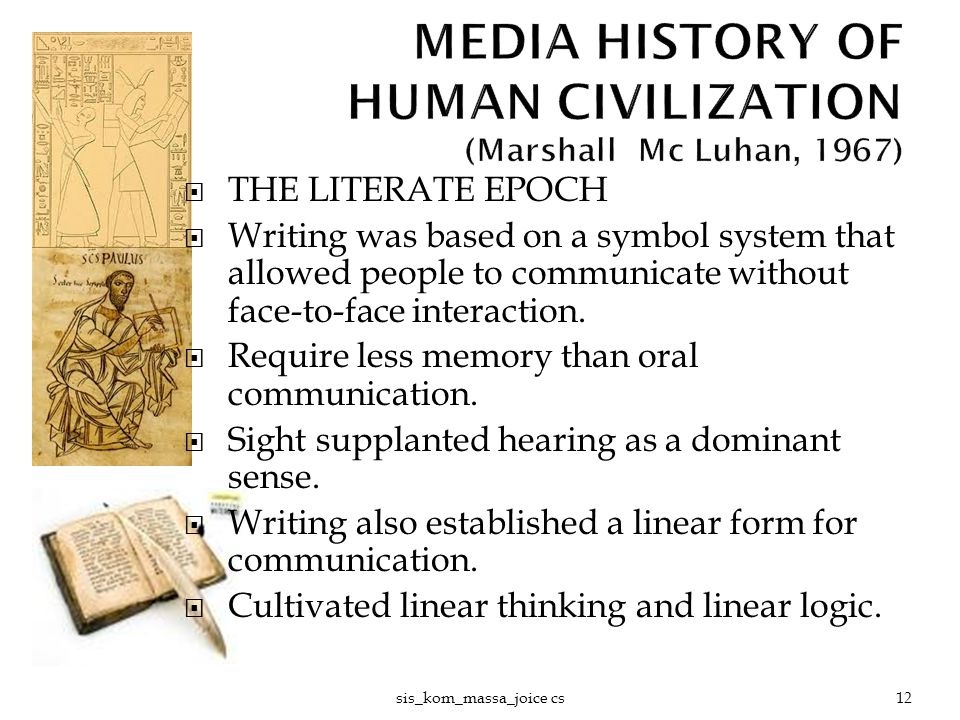  THE LITERATE EPOCH  Writing was based on a symbol system that allowed people to communicate without face-to-face interaction.  Require less memory