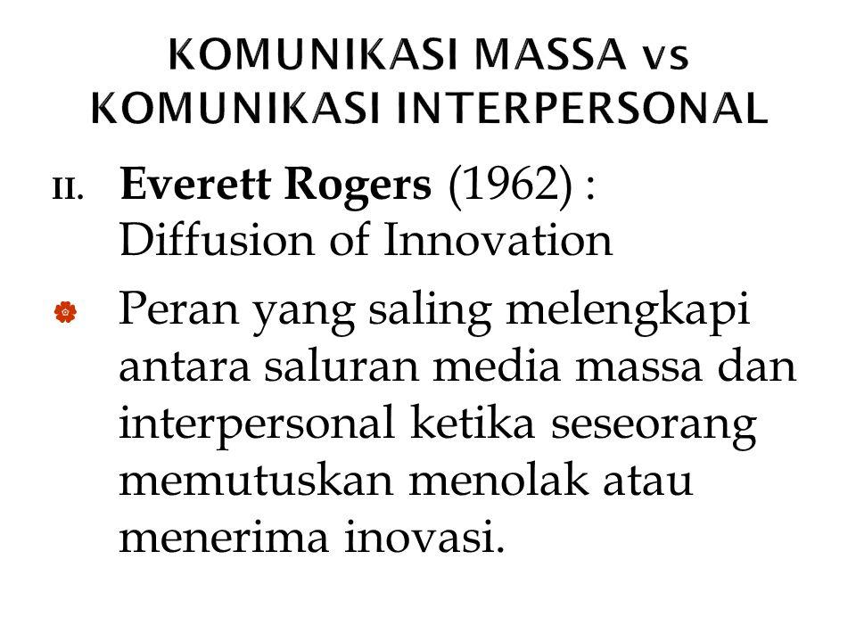 II. Everett Rogers (1962) : Diffusion of Innovation  Peran yang saling melengkapi antara saluran media massa dan interpersonal ketika seseorang memut
