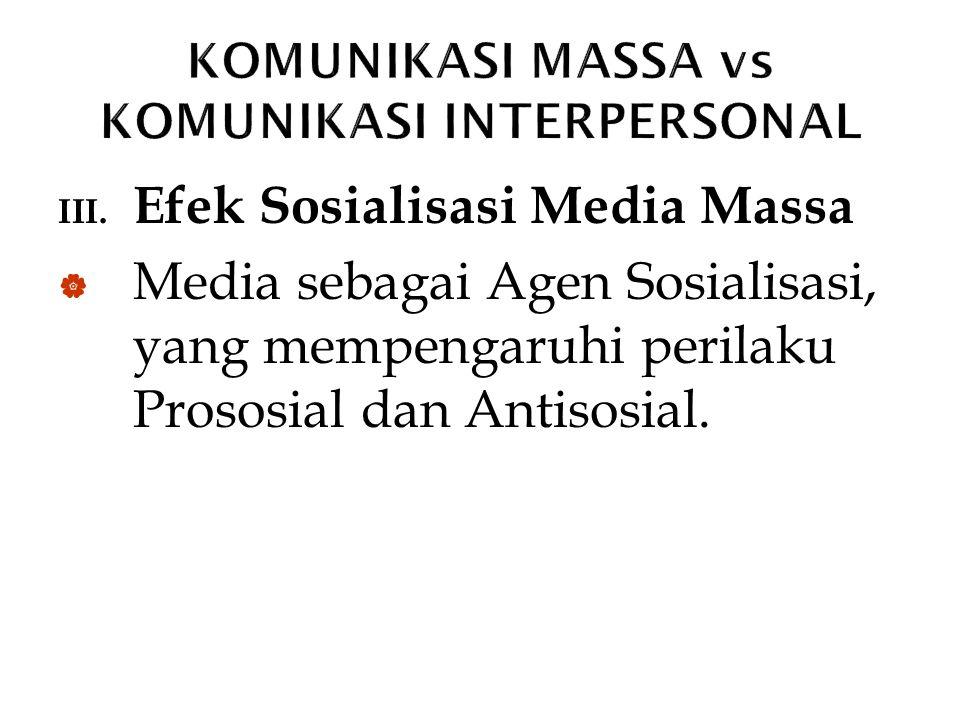 III. Efek Sosialisasi Media Massa  Media sebagai Agen Sosialisasi, yang mempengaruhi perilaku Prososial dan Antisosial.
