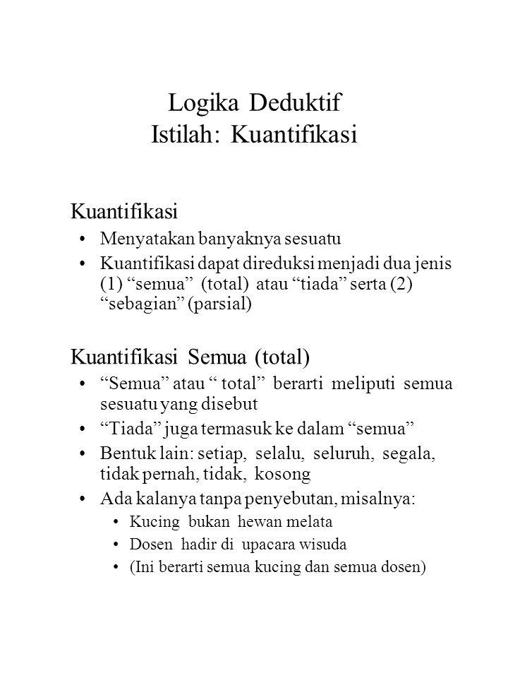 """Logika Deduktif Istilah: Kuantifikasi Kuantifikasi Menyatakan banyaknya sesuatu Kuantifikasi dapat direduksi menjadi dua jenis (1) """"semua"""" (total) ata"""