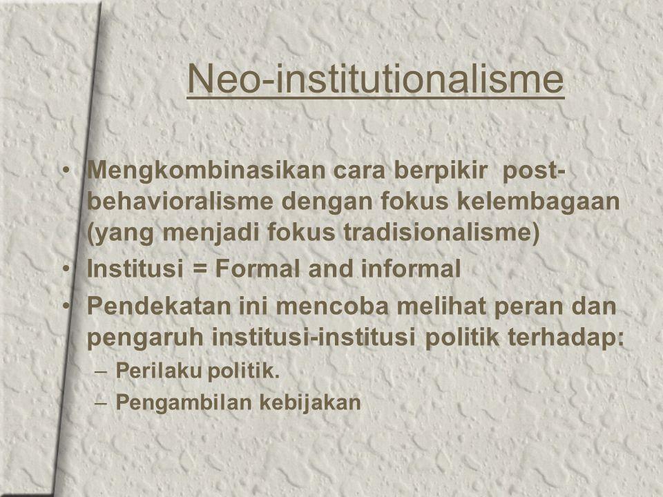 Neo-institutionalisme Mengkombinasikan cara berpikir post- behavioralisme dengan fokus kelembagaan (yang menjadi fokus tradisionalisme) Institusi = Fo