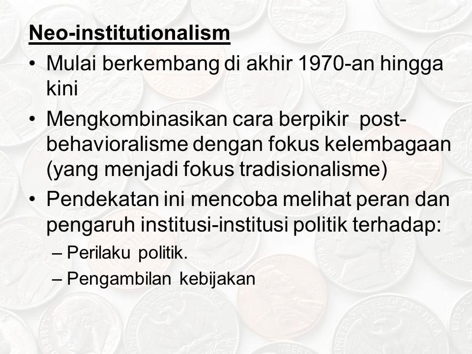 Neo-institutionalism Mulai berkembang di akhir 1970-an hingga kini Mengkombinasikan cara berpikir post- behavioralisme dengan fokus kelembagaan (yang