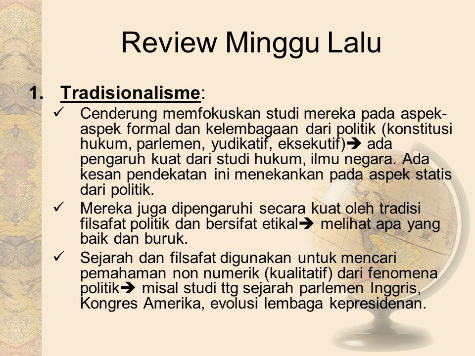 Review Minggu Lalu 1.Tradisionalisme: Cenderung memfokuskan studi mereka pada aspek- aspek formal dan kelembagaan dari politik (konstitusi hukum, parl