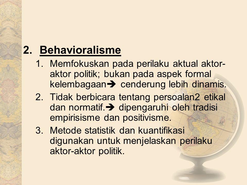 2.Behavioralisme 1.Memfokuskan pada perilaku aktual aktor- aktor politik; bukan pada aspek formal kelembagaan  cenderung lebih dinamis. 2.Tidak berbi