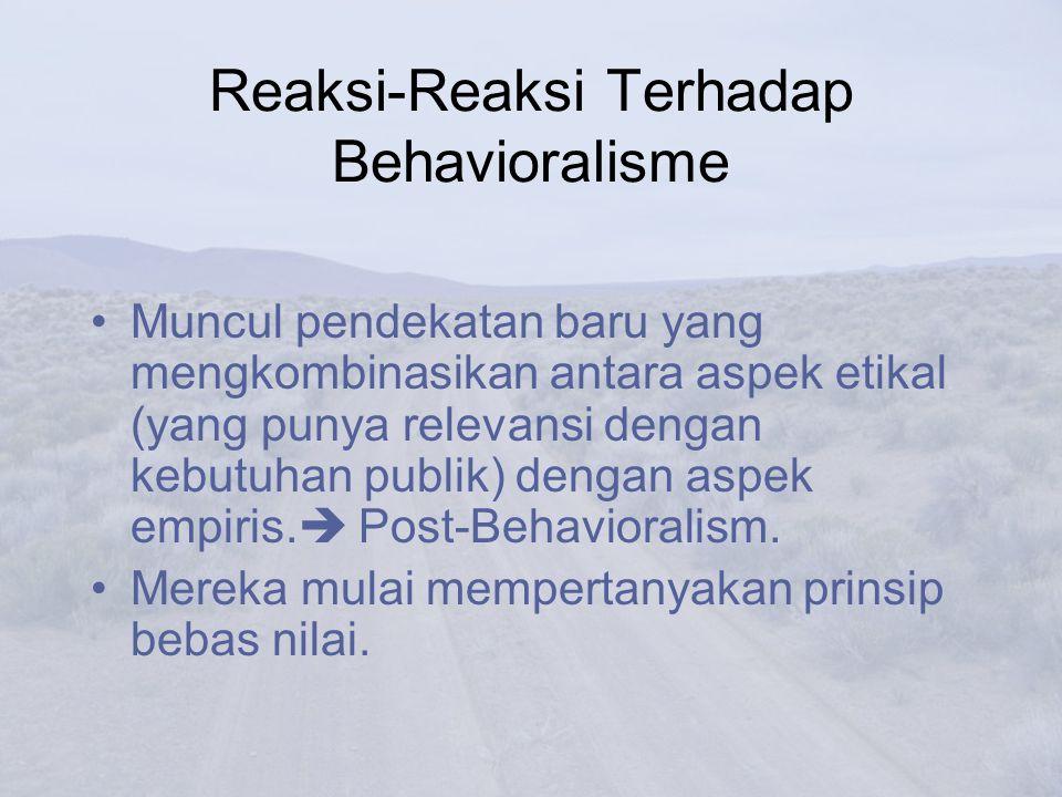 Reaksi-Reaksi Terhadap Behavioralisme Muncul pendekatan baru yang mengkombinasikan antara aspek etikal (yang punya relevansi dengan kebutuhan publik)