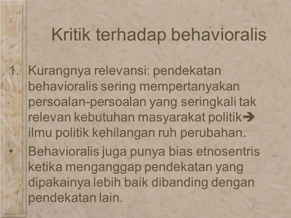 Kritik terhadap behavioralis 1.Kurangnya relevansi: pendekatan behavioralis sering mempertanyakan persoalan-persoalan yang seringkali tak relevan kebu