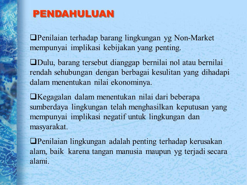 PENDAHULUAN  Penilaian terhadap barang lingkungan yg Non-Market mempunyai implikasi kebijakan yang penting.  Dulu, barang tersebut dianggap bernilai