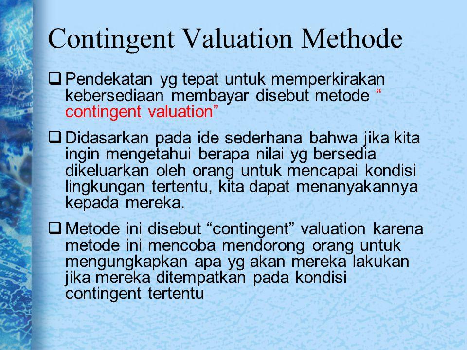 """Contingent Valuation Methode  Pendekatan yg tepat untuk memperkirakan kebersediaan membayar disebut metode """" contingent valuation""""  Didasarkan pada"""