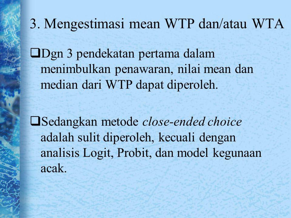3. Mengestimasi mean WTP dan/atau WTA  Dgn 3 pendekatan pertama dalam menimbulkan penawaran, nilai mean dan median dari WTP dapat diperoleh.  Sedang