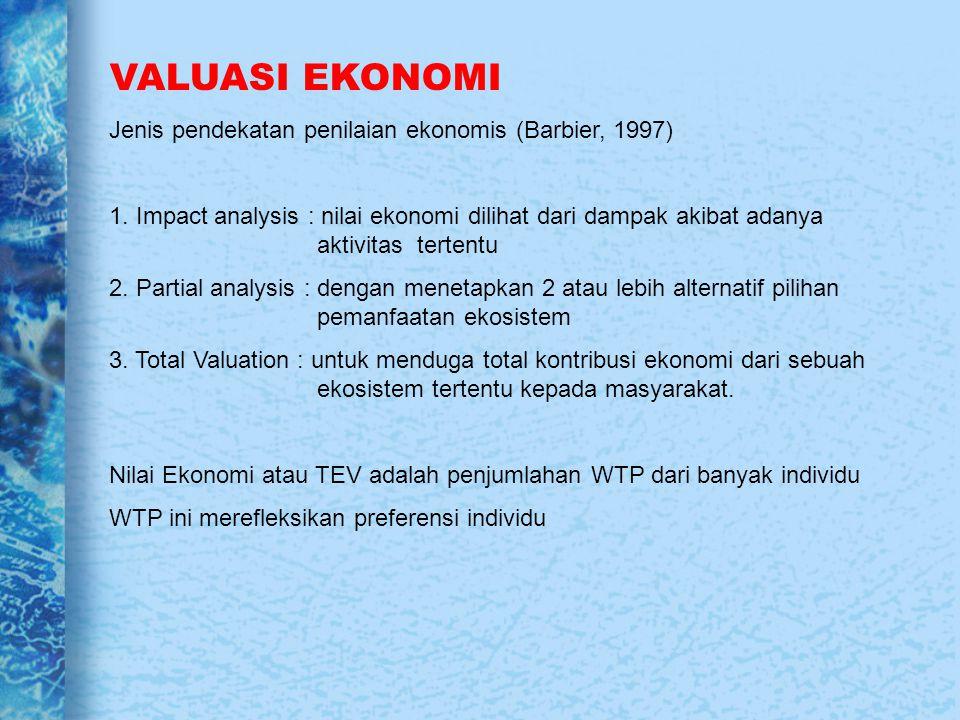VALUASI EKONOMI Jenis pendekatan penilaian ekonomis (Barbier, 1997) 1. Impact analysis : nilai ekonomi dilihat dari dampak akibat adanya aktivitas ter