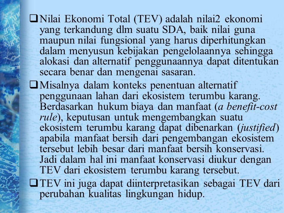 Formula untuk TEV, menurut CSERGE (1994) TEV = UV + NUV TEV = (DUV + IUV) + (OV + XV + BV) Dimana : TEV=Total Economic Value UV =Use Value NUV=Non Use Value DUV =Direct Use Value IUV=Indirect Use Value OV=Option Value (nilai pilihan) XV=Existance Value (nilai keberadaan) BV=Bequest Value (nilai warisan)
