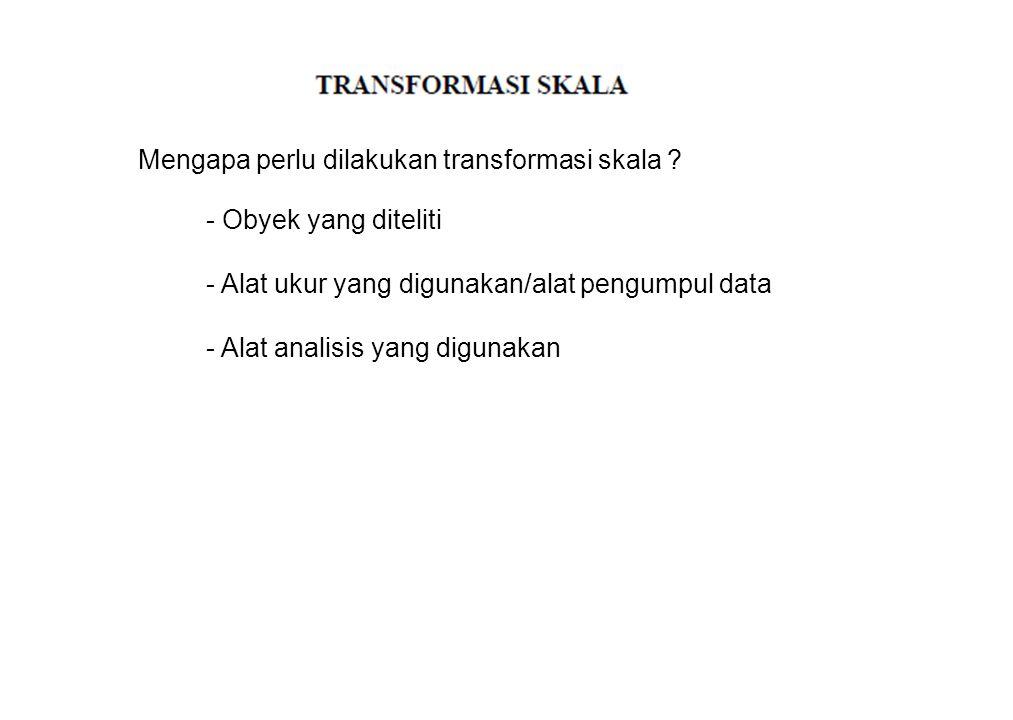 Mengapa perlu dilakukan transformasi skala ? - Obyek yang diteliti - Alat ukur yang digunakan/alat pengumpul data - Alat analisis yang digunakan