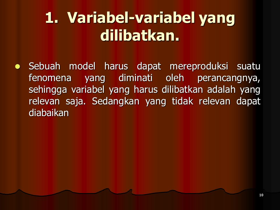 10 1. Variabel-variabel yang dilibatkan. Sebuah model harus dapat mereproduksi suatu fenomena yang diminati oleh perancangnya, sehingga variabel yang