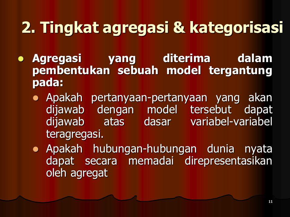 11 2. Tingkat agregasi & kategorisasi Agregasi yang diterima dalam pembentukan sebuah model tergantung pada: Agregasi yang diterima dalam pembentukan