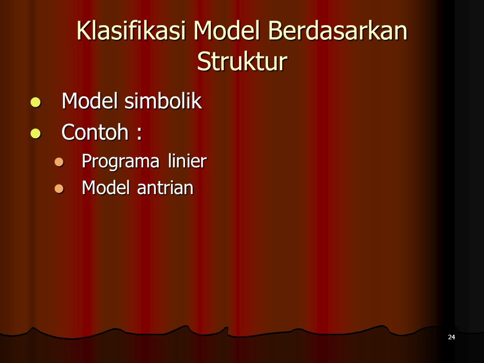 24 Klasifikasi Model Berdasarkan Struktur Model simbolik Model simbolik Contoh : Contoh : Programa linier Programa linier Model antrian Model antrian
