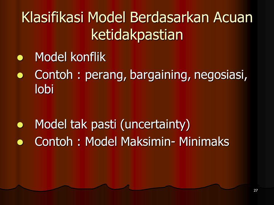 27 Klasifikasi Model Berdasarkan Acuan ketidakpastian Model konflik Model konflik Contoh : perang, bargaining, negosiasi, lobi Contoh : perang, bargai