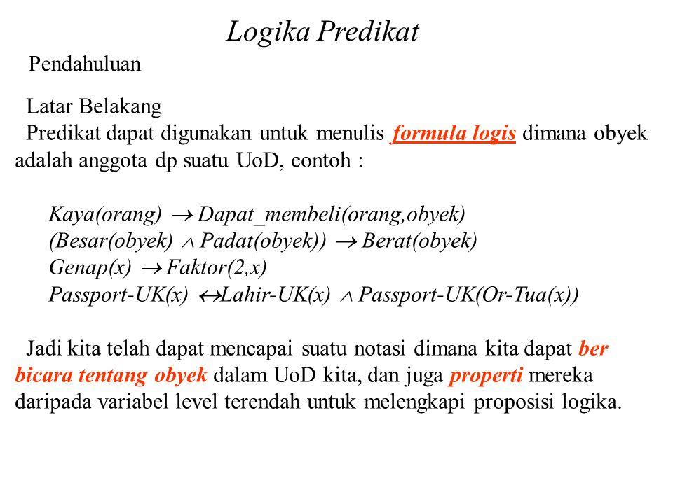 Logika Predikat Pendahuluan Latar Belakang Predikat dapat digunakan untuk menulis formula logis dimana obyek adalah anggota dp suatu UoD, contoh : Kay