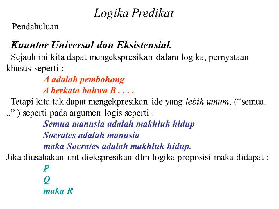 Logika Predikat Pendahuluan Kuantor Universal dan Eksistensial. Sejauh ini kita dapat mengekspresikan dalam logika, pernyataan khusus seperti : A adal