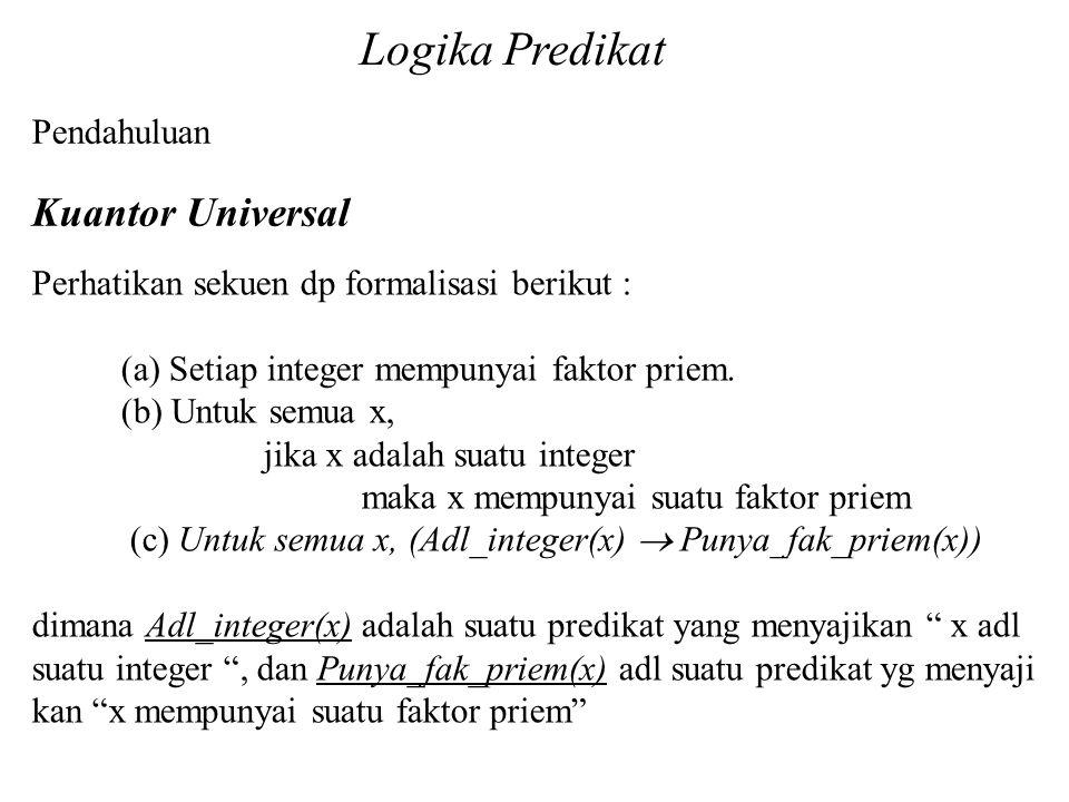 Logika Predikat Pendahuluan Kuantor Universal Perhatikan sekuen dp formalisasi berikut : (a) Setiap integer mempunyai faktor priem. (b) Untuk semua x,