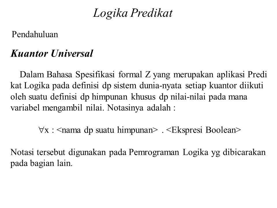 Logika Predikat Pendahuluan Kuantor Universal Dalam Bahasa Spesifikasi formal Z yang merupakan aplikasi Predi kat Logika pada definisi dp sistem dunia-nyata setiap kuantor diikuti oleh suatu definisi dp himpunan khusus dp nilai-nilai pada mana variabel mengambil nilai.