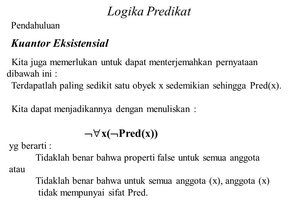Logika Predikat Pendahuluan Kuantor Eksistensial Kita juga memerlukan untuk dapat menterjemahkan pernyataan dibawah ini : Terdapatlah paling sedikit satu obyek x sedemikian sehingga Pred(x).