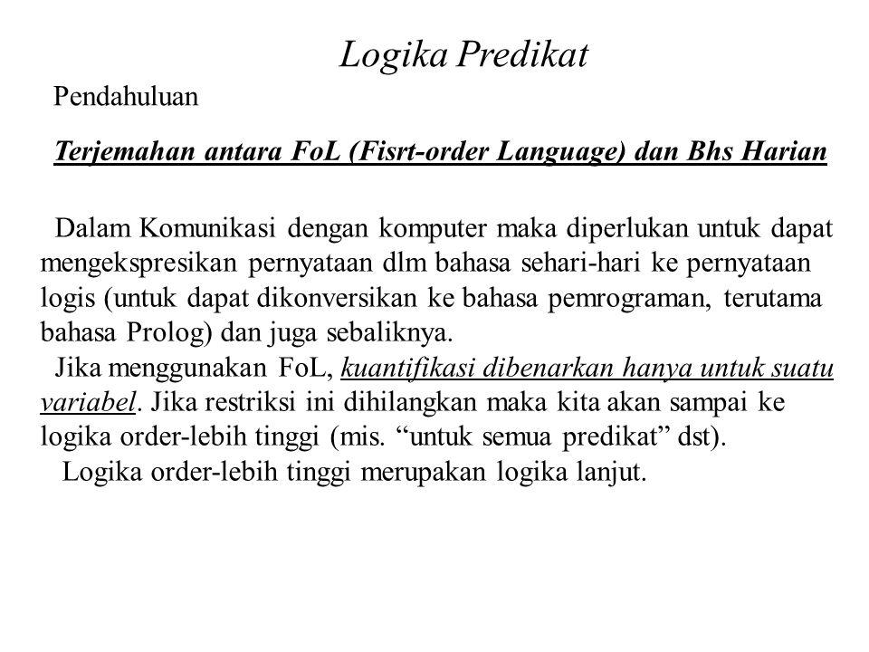 Logika Predikat Pendahuluan Terjemahan antara FoL (Fisrt-order Language) dan Bhs Harian Dalam Komunikasi dengan komputer maka diperlukan untuk dapat mengekspresikan pernyataan dlm bahasa sehari-hari ke pernyataan logis (untuk dapat dikonversikan ke bahasa pemrograman, terutama bahasa Prolog) dan juga sebaliknya.