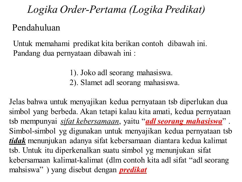 Logika Order-Pertama (Logika Predikat) Untuk memahami predikat kita berikan contoh dibawah ini. Pandang dua pernyataan dibawah ini : 1). Joko adl seor