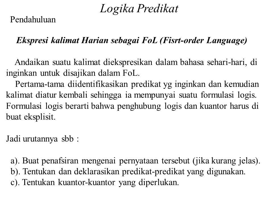 Logika Predikat Pendahuluan Ekspresi kalimat Harian sebagai FoL (Fisrt-order Language) Andaikan suatu kalimat diekspresikan dalam bahasa sehari-hari, di inginkan untuk disajikan dalam FoL.