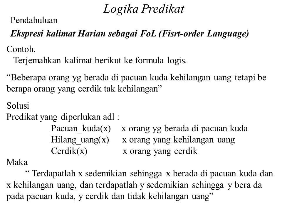 "Logika Predikat Pendahuluan Contoh. Terjemahkan kalimat berikut ke formula logis. ""Beberapa orang yg berada di pacuan kuda kehilangan uang tetapi be b"