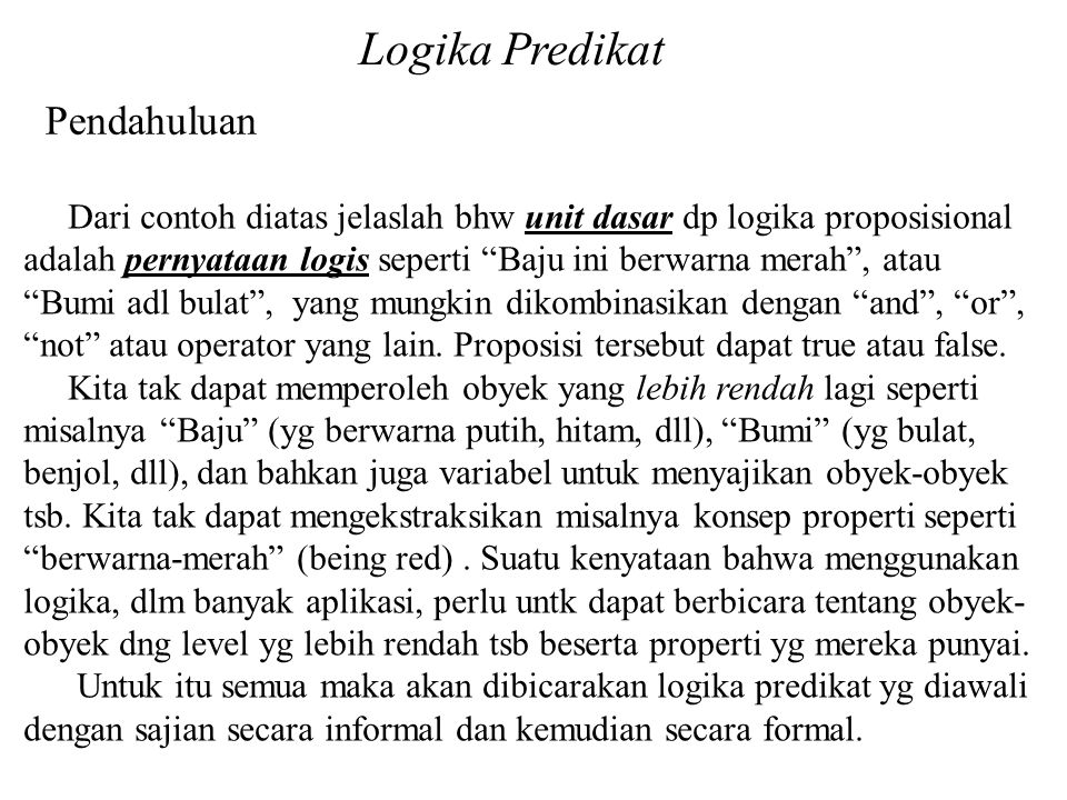 Logika Predikat Pendahuluan Dari contoh diatas jelaslah bhw unit dasar dp logika proposisional adalah pernyataan logis seperti Baju ini berwarna merah , atau Bumi adl bulat , yang mungkin dikombinasikan dengan and , or , not atau operator yang lain.