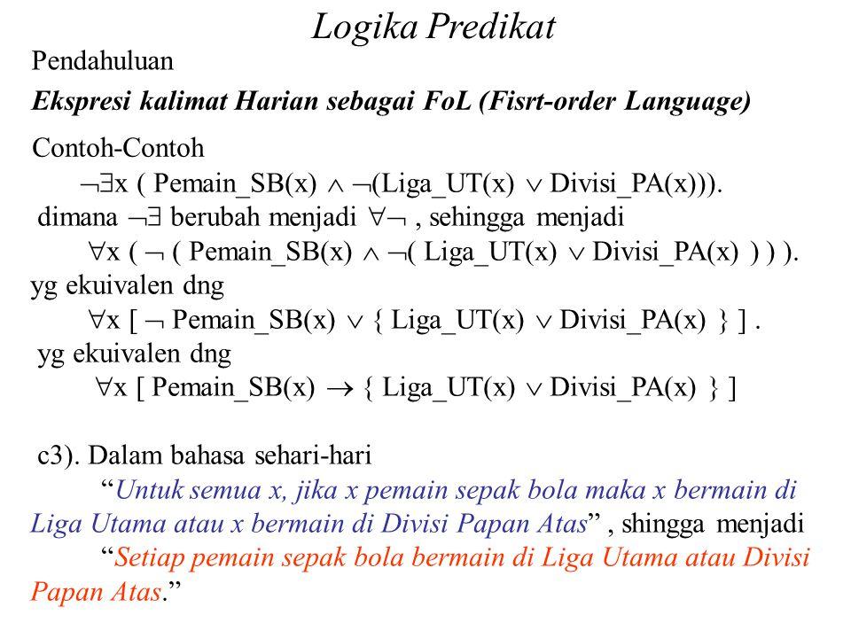 Pendahuluan Ekspresi kalimat Harian sebagai FoL (Fisrt-order Language) Contoh-Contoh Logika Predikat  x ( Pemain_SB(x)   (Liga_UT(x)  Divisi_PA(x