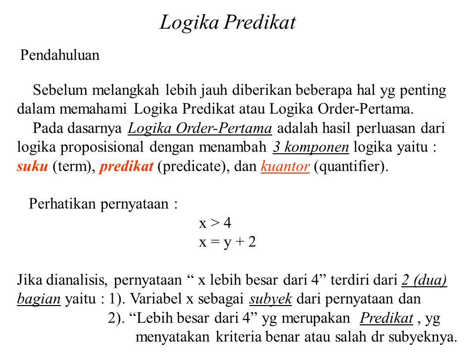Logika Predikat Pendahuluan Kuantor Eksistensial Kita kenalkan suatu kuator baru : terdapatlah (there exist) , seperti pada :  x(Pred(x)) yg dibaca : Terdapatlah suatu nilai dp x sedemikian sehingga Pred(x) Catatan.