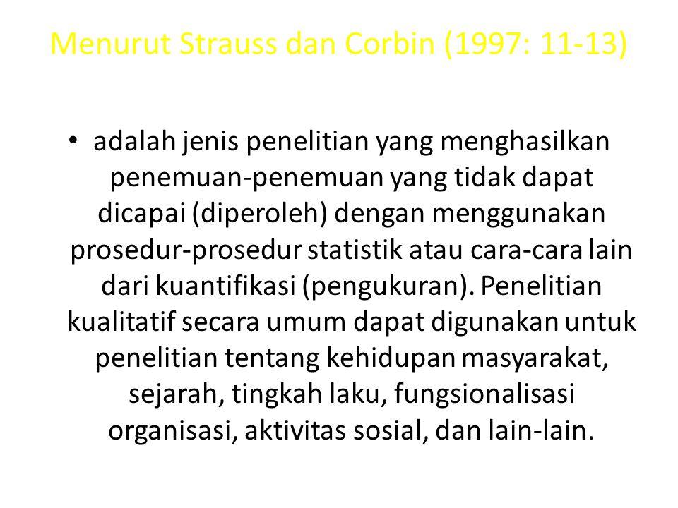 Menurut Strauss dan Corbin (1997: 11-13) adalah jenis penelitian yang menghasilkan penemuan-penemuan yang tidak dapat dicapai (diperoleh) dengan menggunakan prosedur-prosedur statistik atau cara-cara lain dari kuantifikasi (pengukuran).